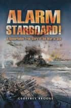 Alarm Starboard! - A Remarkable True Story of the War at Sea ebook by Geoffrey Brooke