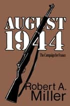 August 1944: The Campaign for France ebook by Robert A. Miller