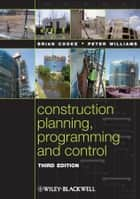 Construction Planning, Programming and Control ebook by Brian Cooke,Peter Williams