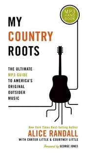 My Country Roots - The Ultimate MP3 Guide to America's Original Outsider Music ebook by Alice Randall,Carter Little,Courtney Little
