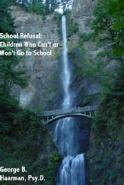School Refusal: Children Who Can't or Won't Go to School ebook by George Haarman