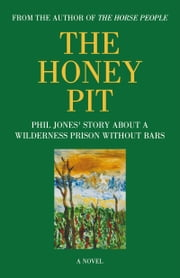 THE HONEY PIT - PHIL JONES' STORY ABOUT A WILDERNESS PRISON WITHOUT BARS ebook by Phil Jones