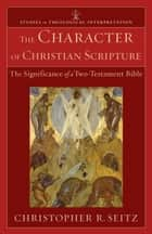 The Character of Christian Scripture (Studies in Theological Interpretation) - The Significance of a Two-Testament Bible ebook by Christopher R. Seitz, Craig Bartholomew, Joel Green,...