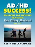 AD/HD SUCCESS! - Solutions for Boosting Self-Esteem / The Diary Method for Ages 7-17 ebook by Kerin Bellak-Adams