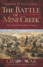 The Battle of Mine Creek: The Crushing End of the Missouri Campaign ebook by Jeffrey D. Stalnaker