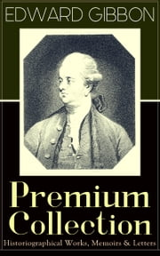 "EDWARD GIBBON Premium Collection: Historiographical Works, Memoirs & Letters - Including ""The History of the Decline and Fall of the Roman Empire ebook by Edward Gibbon"