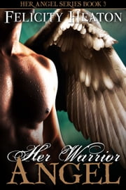 Her Warrior Angel (Her Angel Romance Series #3) ebook by Felicity Heaton