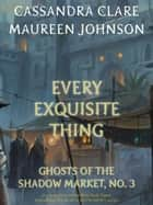 Every Exquisite Thing - Ghosts of the Shadow Market ebook by Cassandra Clare, Maureen Johnson