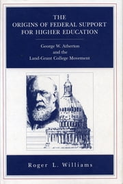The Origins of Federal Support for Higher Education - George W. Atherton and the Land-Grant College Movement ebook by Roger L. Williams