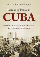 Visions of Power in Cuba ebook by Lillian Guerra