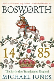 Bosworth 1485: The Battle that Transformed England ebook by Michael K. Jones