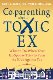 Co-parenting with a Toxic Ex - What to Do When Your Ex-Spouse Tries to Turn the Kids Against You ebook by Amy J. L. Baker, PhD,Paul R Fine, LCSW