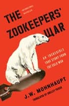 The Zookeepers' War - An Incredible True Story from the Cold War e-bog by J.W. Mohnhaupt, Shelley Frisch