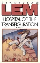 Hospital Of The Transfiguration ebook by Stanislaw Lem