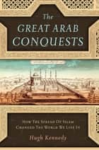 The Great Arab Conquests - How the Spread of Islam Changed the World We Live In ebook by Hugh Kennedy