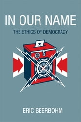 In Our Name - The Ethics of Democracy ebook by Eric Beerbohm