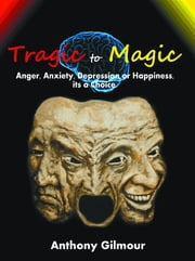 Tragic to Magic: Anger, Anxiety, Depression or Happiness, its a choice ebook by Anthony Gilmour