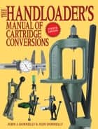 The Handloader's Manual of Cartridge Conversions ebook by John J. Donnelly, Judy Donnelly