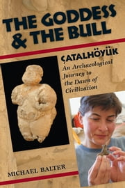 The Goddess and the Bull - Çatalhöyük: An Archaeological Journey to the Dawn of Civilization ebook by Michael Balter