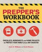 The Prepper's Workbook - Checklists, Worksheets, and Home Projects to Protect Your Family from Any Disaster ebook by Scott B. Williams