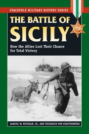 The Battle of Sicily - How the Allies Lost Their Chance for Total Victory ebook by Samuel W. Mitcham Jr.,Friedrich von Stauffenberg