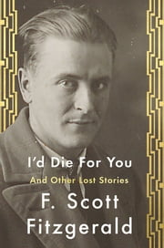 I'd Die For You - And Other Lost Stories ebook by F. Scott Fitzgerald,Anne Margaret Daniel