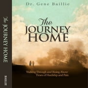 The Journey Home - Walking Through and Rising Above Times of Hardship and Pain audiobook by Dr. Gene Baillie