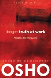 Danger: Truth at Work - The Courage to Accept the Unknowable ebook by Osho,Osho International Foundation