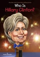Who Is Hillary Clinton? ebook by Heather Alexander, Nancy Harrison, Dede Putra