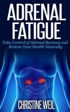 Adrenal Fatigue: Take Control of Adrenal Burnout and Restore Your Health Naturally - Natural Health & Natural Cures Series ebook by Christine Weil