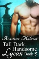 Tall Dark Handsome Lycan, Book 5 - Tall Dark Handsome Lycan, #5 ebook by Anastasia Maltezos