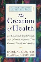 The Creation of Health - The Emotional, Psychological, and Spiritual Responses That Promote Health and Healing ebook by Caroline Myss, C. Norman Shealy, M.D.