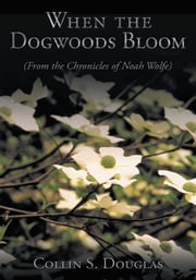 When the Dogwoods Bloom - (From the Chronicles of Noah Wolfe) ebook by Collin S. Douglas