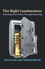 The Right Combination - Unlocking Your Future Through Marketing ebook by Don Levin & Todd Bothwell