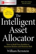 The Intelligent Asset Allocator: How to Build Your Portfolio to Maximize Returns and Minimize Risk ebook by William Bernstein