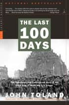 The Last 100 Days - The Tumultuous and Controversial Story of the Final Days of World War II in Europe ebook by John Toland