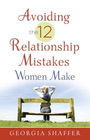Avoiding the 12 Relationship Mistakes Women Make ebook by Georgia Shaffer