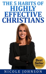 The Bible: Bible Study - The 5 Habits of Highly Effective Christians… ebook by Nicole Johnson