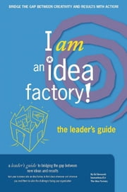 I am an Idea Factory! The leader's guide to bridging the gap between new ideas and results ebook by Ed Bernacki