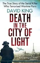 Death In The City Of Light - The True Story of the Serial Killer Who Terrorised Wartime Paris ebook by David King