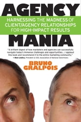 Agency Mania - Harness The Madness of Client/Agency Relationships for High-Impact Results ebook by Bruno Gralpois