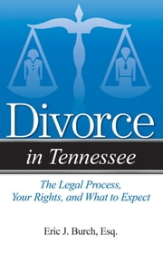 Divorce in Tennessee - The Legal Process, Your Rights, and What to Expect ebook by Eric J. Burch, Esq.