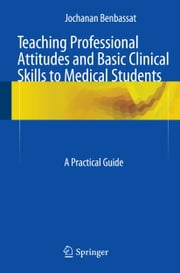 Teaching Professional Attitudes and Basic Clinical Skills to Medical Students - A Practical Guide ebook by Jochanan Benbassat