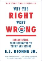 Why the Right Went Wrong - Conservatism--From Goldwater to the Tea Party and Beyond ebook by E.J. Dionne Jr.