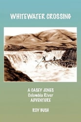 Whitewater Crossing: A Casey Jones Columbia River Adventure ebook by Roy Bush