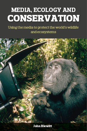 Media, Ecology and Conservation - Using the Media to Protect the World's Wildlife and Ecosystems ebook by Jon Blewitt,Harriet Nimmo,John Blewitt,Sir David Attenborough