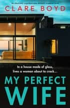 My Perfect Wife - An absolutely unputdownable domestic suspense novel ebook by