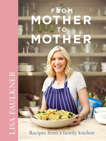 From Mother to Mother - Recipes from a family kitchen ebook by Lisa Faulkner