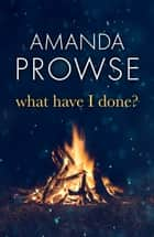 What Have I Done? - The emotional psychological thriller from the number 1 bestseller ebook by Amanda Prowse