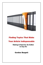 Finding Topics That Make Your Articles Indispensable ebook by Gordon Burgett